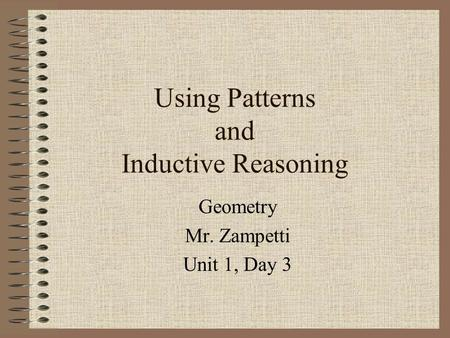 Using Patterns and Inductive Reasoning Geometry Mr. Zampetti Unit 1, Day 3.