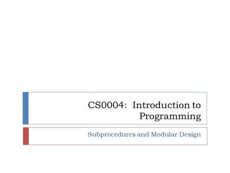 CS0004: Introduction to Programming Subprocedures and Modular Design.
