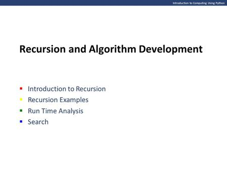 Introduction to Computing Using Python Recursion <strong>and</strong> Algorithm Development  Introduction to Recursion  Recursion Examples  Run Time Analysis  Search.
