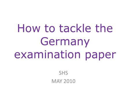 How to tackle the Germany examination paper SHS MAY 2010.