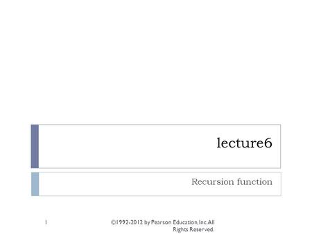 Lecture6 Recursion function ©1992-2012 by Pearson Education, Inc. All Rights Reserved. 1.