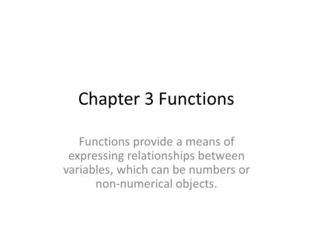 Chapter 3 Functions Functions provide a means of expressing relationships between variables, which can be numbers or non-numerical objects.