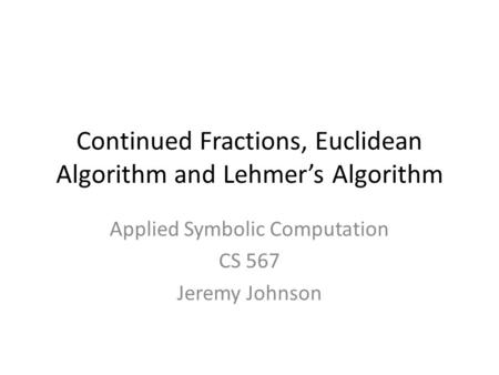 Continued Fractions, Euclidean Algorithm and Lehmer's Algorithm Applied Symbolic Computation CS 567 Jeremy Johnson TexPoint fonts used in EMF. Read the.