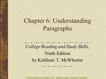 © 2004 Pearson Education, Inc., publishing as Longman Publishers Chapter 6: Understanding Paragraphs College Reading and Study Skills, Ninth Edition by.