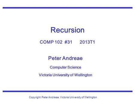 Peter Andreae Computer Science Victoria University of Wellington Copyright: Peter Andreae, Victoria University of Wellington Recursion COMP 102 #31 2013T1.