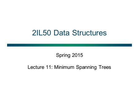 2IL50 Data Structures Spring 2015 Lecture 11: Minimum Spanning Trees.