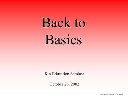 Created by Melodie LeMoeligou Back to Basics Kin Education Seminar October 26, 2002.