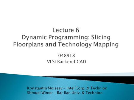 048918 VLSI Backend CAD Konstantin Moiseev – Intel Corp. & Technion Shmuel Wimer – Bar Ilan Univ. & Technion.