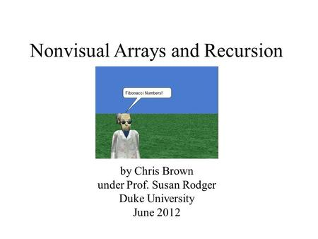 Nonvisual Arrays and Recursion by Chris Brown under Prof. Susan Rodger Duke University June 2012.