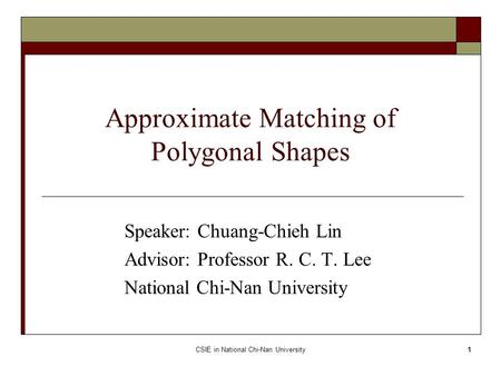 CSIE in National Chi-Nan University1 Approximate Matching of Polygonal Shapes Speaker: Chuang-Chieh Lin Advisor: Professor R. C. T. Lee National Chi-Nan.