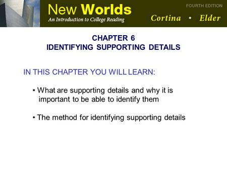 IN THIS CHAPTER YOU WILL LEARN: What are supporting details and why it is important to be able to identify them The method for identifying supporting details.
