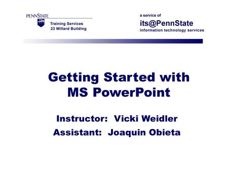 Getting Started with MS PowerPoint Instructor: Vicki Weidler Assistant: Joaquin Obieta.