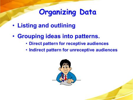 Organizing Data Listing and outlining Grouping ideas into patterns. Direct pattern for receptive audiences Indirect pattern for unreceptive audiences.