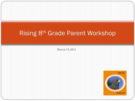 March 15, 2012 Rising 8 th Grade Parent Workshop.