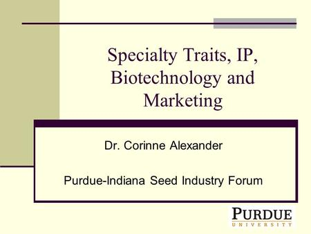 Specialty Traits, IP, Biotechnology and Marketing Dr. Corinne Alexander Purdue-Indiana Seed Industry Forum.