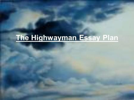 The Highwayman Essay Plan. Question In The Highwayman, the author Alfred Noyes creates a dark and sinister atmosphere. Discuss how the author creates.