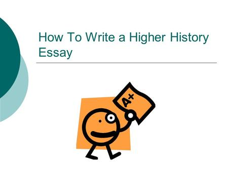 How To Write a Higher History Essay. Step One – Analyse the Question Read the question carefully Underline key dates, words or phrases. Brainstorm – what.