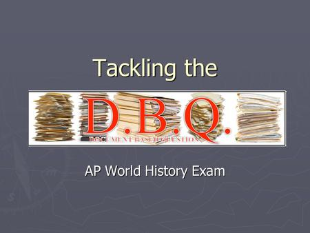 "Tackling the AP World History Exam. What is the DBQ? ► ""Document based question"" ► You will be given multiple primary source docs (6-10) ► You must read."