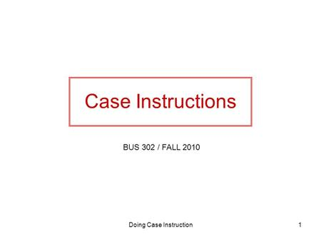 Doing Case Instruction1 Case Instructions BUS 302 / FALL 2010.