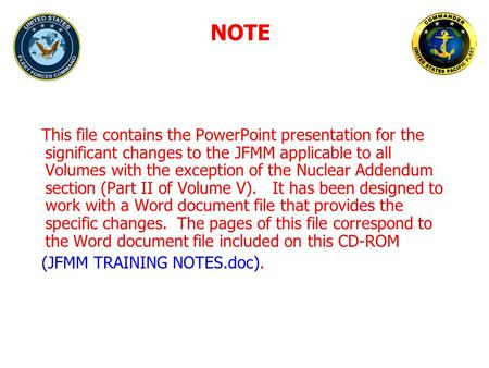 This file contains the PowerPoint presentation for the significant changes to the JFMM applicable to all Volumes with the exception of the Nuclear Addendum.