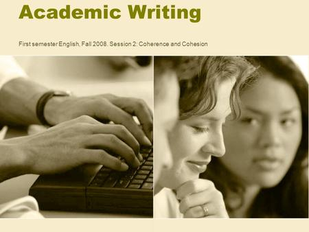 Academic Writing First semester English, Fall 2008. Session 2: Coherence and Cohesion.