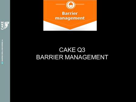 CAKE Q3 BARRIER MANAGEMENT. CAKE Q3: BARRIER MANAGEMENT A barrier can be a technical, operational or organizational element that either separately or.