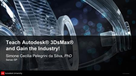 © 2012 Autodesk Teach Autodesk® 3DsMax® and Gain the Industry! Simone Cecília Pelegrini da Silva, PhD Senac SP.