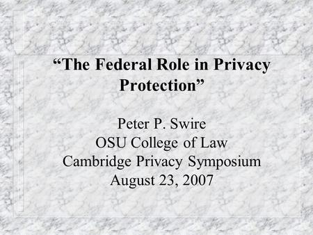 """The Federal Role in Privacy Protection"" Peter P. Swire OSU College of Law Cambridge Privacy Symposium August 23, 2007."