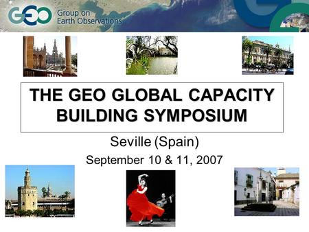 THE GEO GLOBAL CAPACITY BUILDING SYMPOSIUM Seville (Spain) September 10 & 11, 2007.