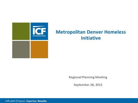 Icfi.com | Metropolitan Denver Homeless Initiative Regional Planning Meeting September 28, 2012.