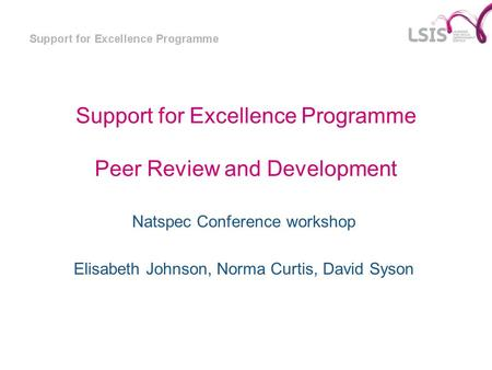 Support for Excellence Programme Peer Review and Development Natspec Conference workshop Elisabeth Johnson, Norma Curtis, David Syson.