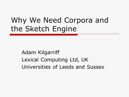 Why We Need Corpora and the Sketch Engine Adam Kilgarriff Lexical Computing Ltd, UK Universities of Leeds and Sussex.