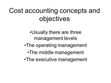 Cost accounting concepts and objectives Usually there are three management levels The operating management The middle management The executive management.