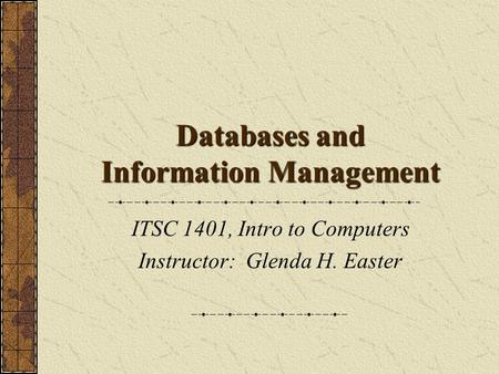 Databases and Information Management ITSC 1401, Intro to Computers Instructor: Glenda H. Easter.