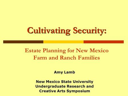 Cultivating Security: Cultivating Security: Estate Planning for New Mexico Farm and Ranch Families Amy Lamb New Mexico State University Undergraduate Research.