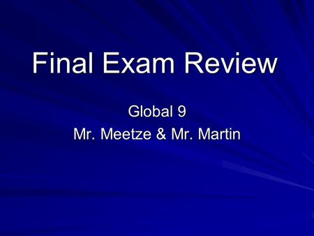 Final Exam Review Global 9 Mr. Meetze & Mr. Martin.