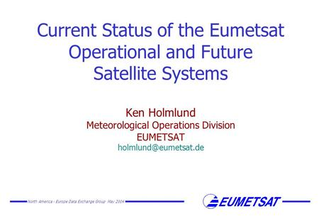 North America - Europe Data Exchange Group May 2004 Current Status of the Eumetsat Operational and Future Satellite Systems Ken Holmlund Meteorological.