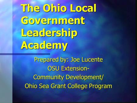 The Ohio Local Government Leadership Academy Prepared by: Joe Lucente OSU Extension- Community Development/ Ohio Sea Grant College Program.