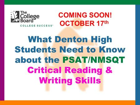 C O L L E G E S U C C E S S ™ What Denton High Students Need to Know about the PSAT/NMSQT Critical Reading & Writing Skills COMING SOON! OCTOBER 17 th.