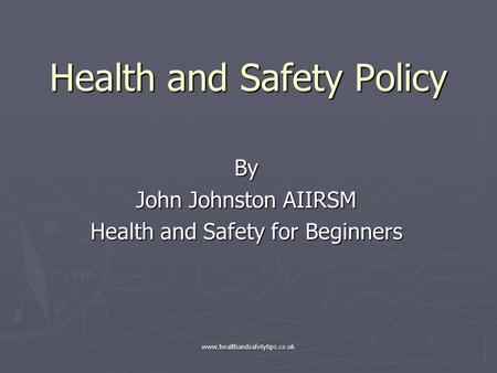 Www.healthandsafetytips.co.uk Health and Safety Policy By John Johnston AIIRSM Health and Safety for Beginners.