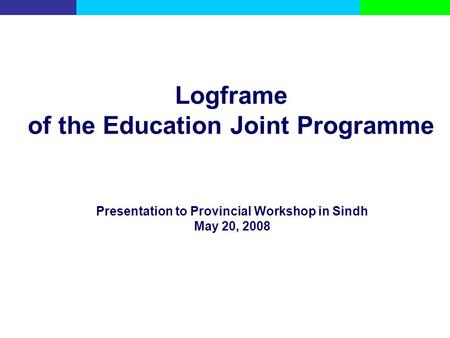 Logframe of the Education Joint Programme Presentation to Provincial Workshop in Sindh May 20, 2008.