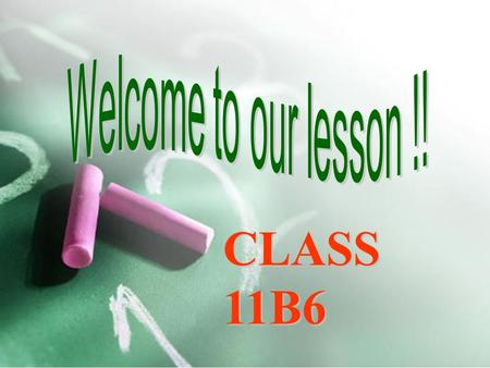Welcome to our lesson !! CLASS 11B6.
