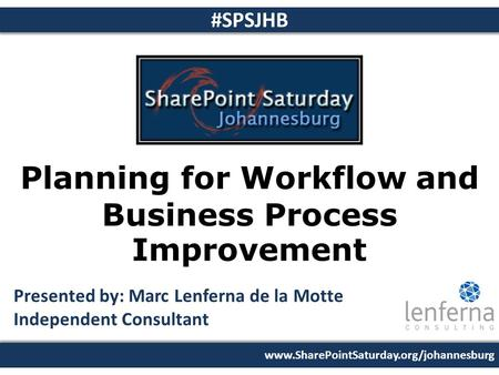 Www.SharePointSaturday.org/johannesburg #SPSJHB Planning for Workflow and Business Process Improvement Presented by: Marc Lenferna de la Motte Independent.
