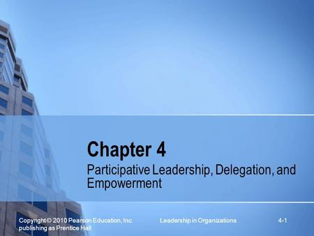 Copyright © 2010 Pearson Education, Inc. Leadership in Organizations publishing as Prentice Hall 4-1 Chapter 4 Participative Leadership, Delegation, and.
