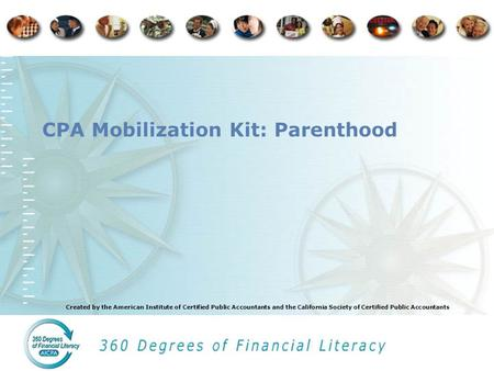 Created by the American Institute of Certified Public Accountants and the California Society of Certified Public Accountants CPA Mobilization Kit: Parenthood.