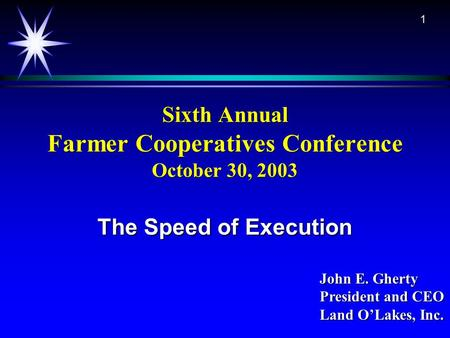 1 Sixth Annual Farmer Cooperatives Conference October 30, 2003 The Speed of Execution John E. Gherty President and CEO Land O'Lakes, Inc.