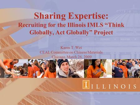 "Sharing Expertise: Recruiting for the Illinois IMLS ""Think Globally, Act Globally"" Project Karen T. Wei CEAL Committee on Chinese Materials Chicago, March."