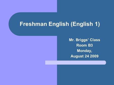 Freshman English (English 1) Mr. Briggs' Class Room B3 Monday, August 24 2009.