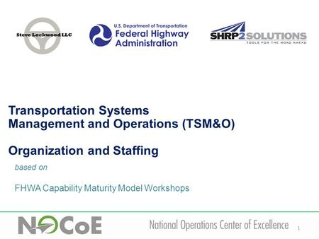 1 based on FHWA Capability Maturity Model Workshops Transportation Systems Management and Operations (TSM&O) Organization and Staffing.