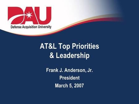 AT&L Top Priorities & Leadership Frank J. Anderson, Jr. President March 5, 2007.